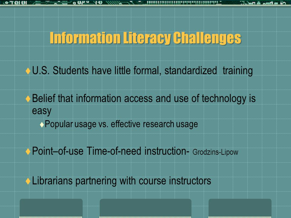 Information Literacy Challenges U.S. Students have little formal, standardized training Belief that information access and use of technology is easy P