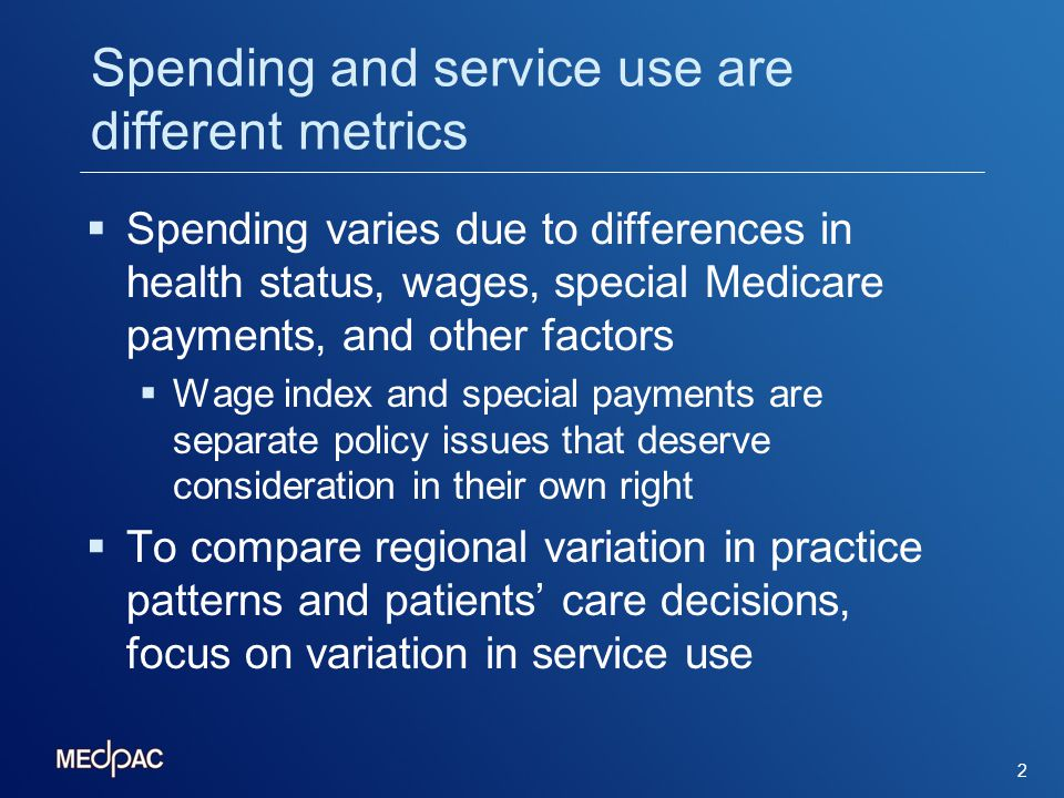 Methods for measuring regional variation in Medicare service use Data: raw spending on Medicare A & B Geographic areas: MSAs, non-MSAs Adjustments for regional differences in Prices (e.g., hospital wage index) Special payments (e.g., IME, DSH, GME, rural hospitals, HPSA) Demographics, health status Result: Regional service use better reflects differences in providers practice patterns and patients care decisions 3