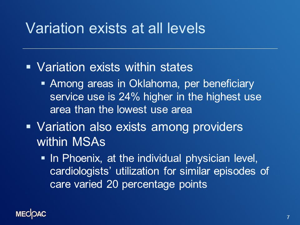 Variation exists at all levels Variation exists within states Among areas in Oklahoma, per beneficiary service use is 24% higher in the highest use area than the lowest use area Variation also exists among providers within MSAs In Phoenix, at the individual physician level, cardiologists utilization for similar episodes of care varied 20 percentage points 7
