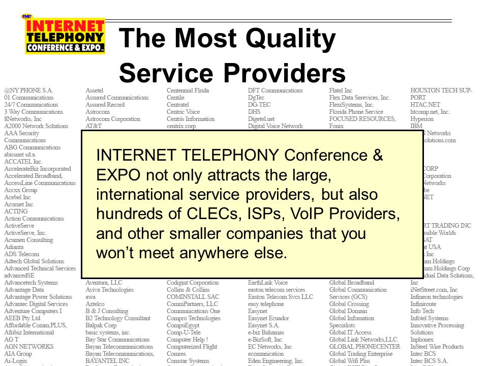 The Most Quality Service Providers INTERNET TELEPHONY Conference & EXPO not only attracts the large, international service providers, but also hundreds of CLECs, ISPs, VoIP Providers, and other smaller companies that you wont meet anywhere else.