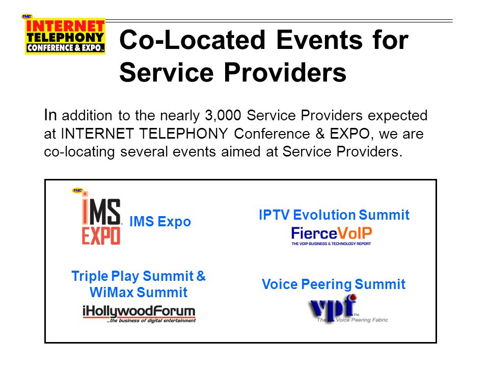 Co-Located Events for Service Providers IMS Expo, the premier event focusing on IP Multimedia Subsystem, is expected to attract an additional 400 Service Provider conferees from the Service Provider Community.