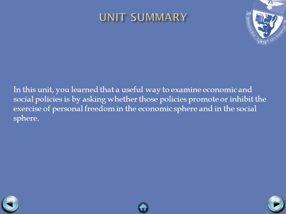 In this unit, you learned that a useful way to examine economic and social policies is by asking whether those policies promote or inhibit the exercise of personal freedom in the economic sphere and in the social sphere.