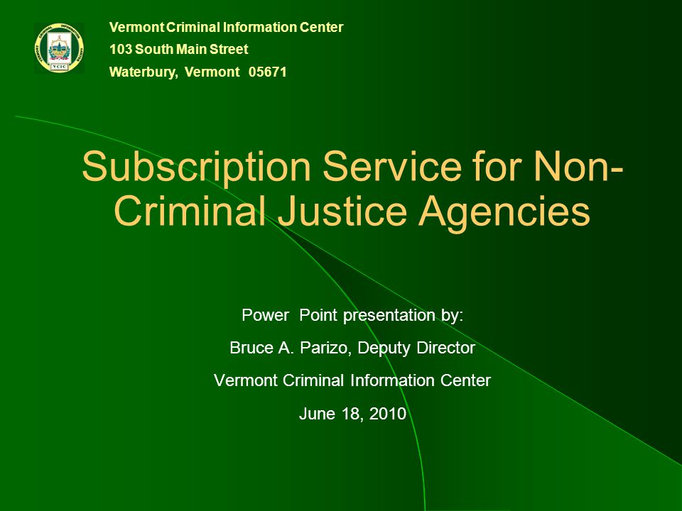 Vermont Criminal Information Center 103 South Main Street Waterbury, Vermont 05671 Subscription Service for Non- Criminal Justice Agencies Power Point presentation by: Bruce A.