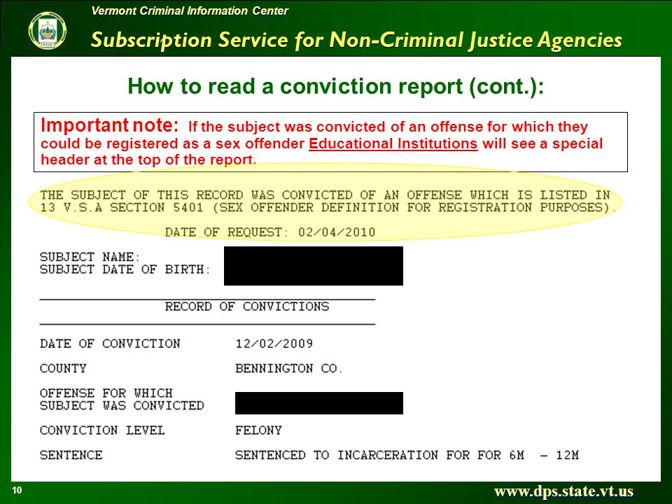 Subscription Service for Non-Criminal Justice Agencies www.dps.state.vt.us 10 Vermont Criminal Information Center How to read a conviction report (cont.): Important note: If the subject was convicted of an offense for which they could be registered as a sex offender Educational Institutions will see a special header at the top of the report.