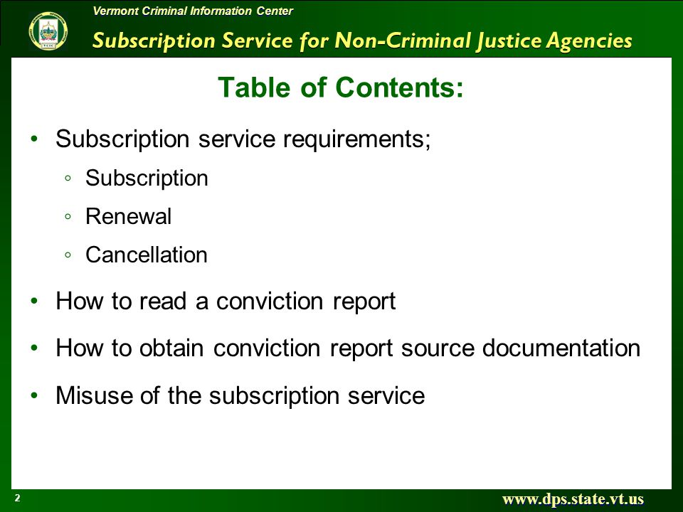 Subscription Service for Non-Criminal Justice Agencies www.dps.state.vt.us 2 Vermont Criminal Information Center Table of Contents: Subscription service requirements; Subscription Renewal Cancellation How to read a conviction report How to obtain conviction report source documentation Misuse of the subscription service