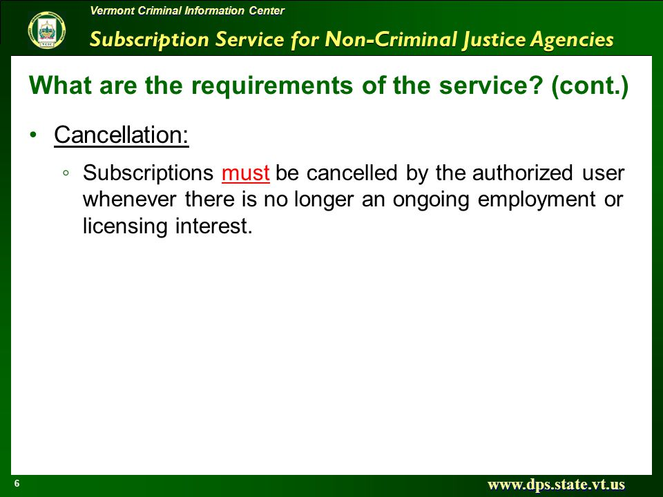 Subscription Service for Non-Criminal Justice Agencies www.dps.state.vt.us 6 Vermont Criminal Information Center What are the requirements of the serv