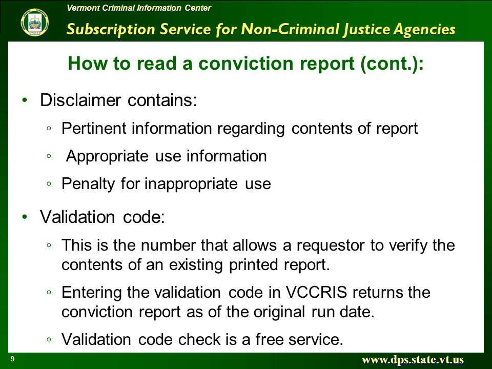 Subscription Service for Non-Criminal Justice Agencies www.dps.state.vt.us 9 Vermont Criminal Information Center How to read a conviction report (cont.): Disclaimer contains: Pertinent information regarding contents of report Appropriate use information Penalty for inappropriate use Validation code: This is the number that allows a requestor to verify the contents of an existing printed report.