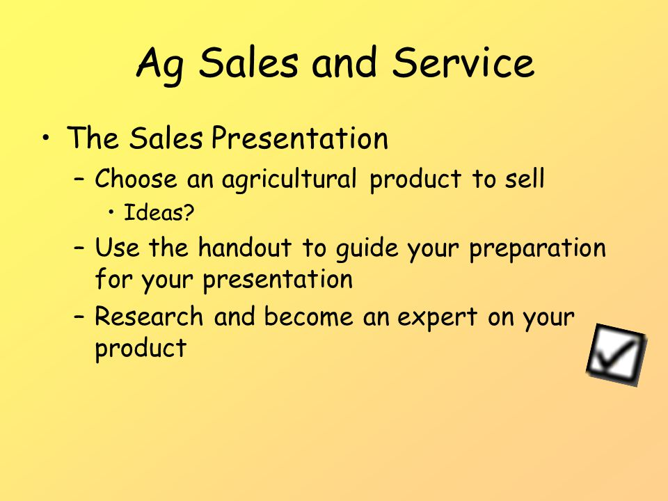 Ag Sales and Service The Sales Presentation –Choose an agricultural product to sell Ideas.