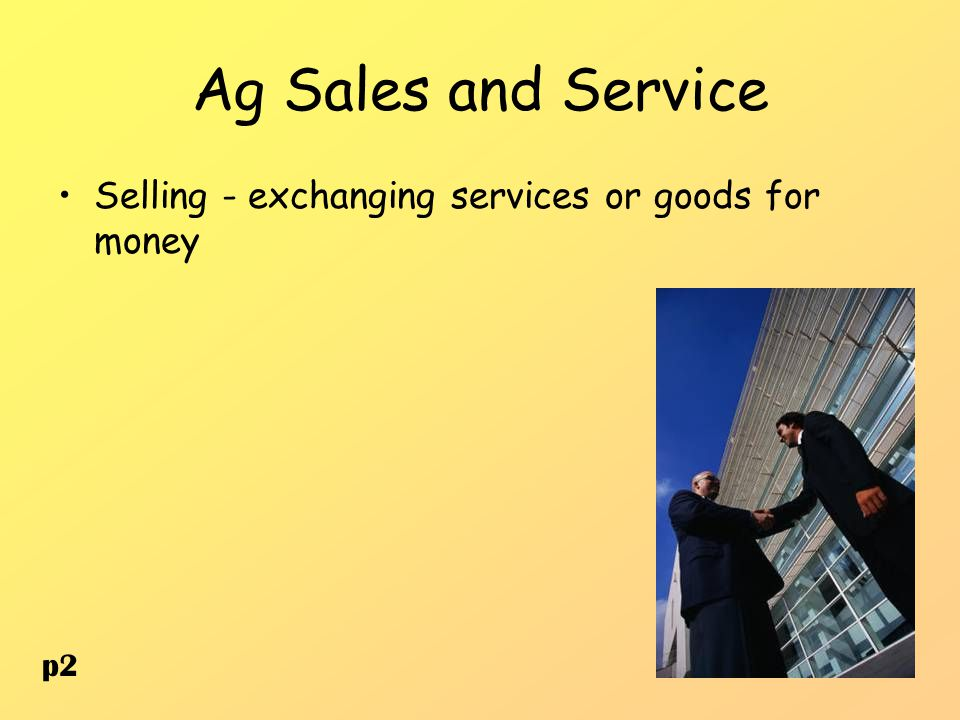 Ag Sales and Service Selling - exchanging services or goods for money p2