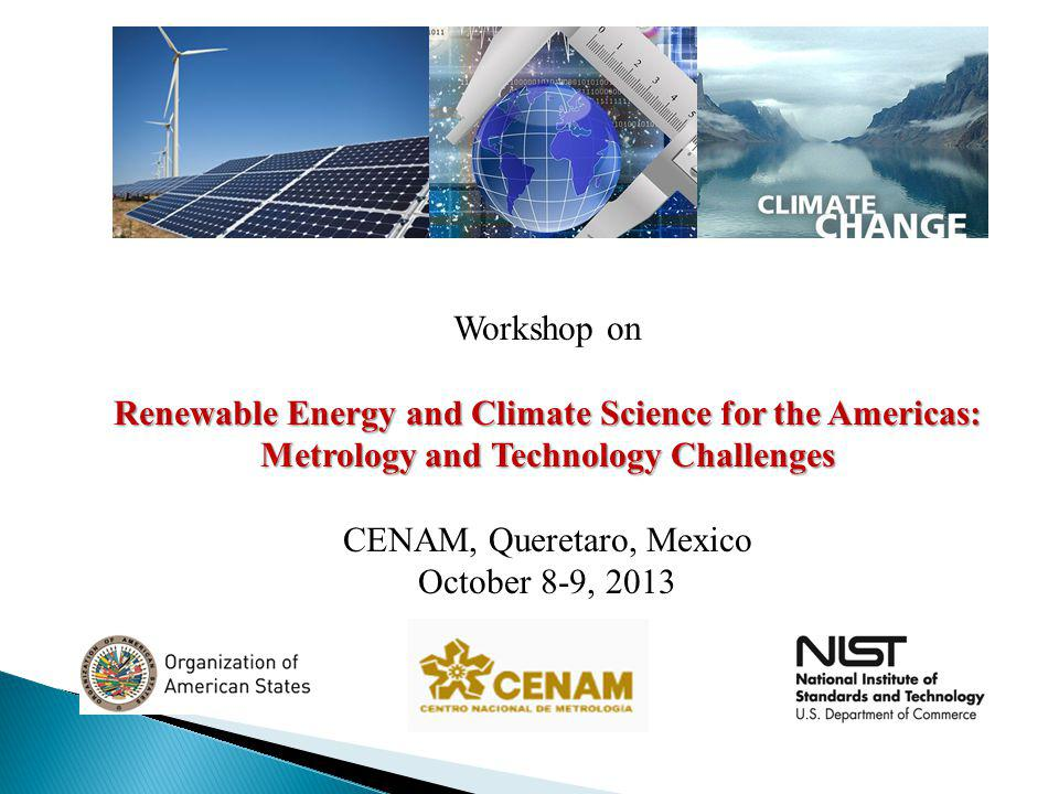 Workshop on Renewable Energy and Climate Science for the Americas: Metrology and Technology Challenges CENAM, Queretaro, Mexico October 8-9, 2013