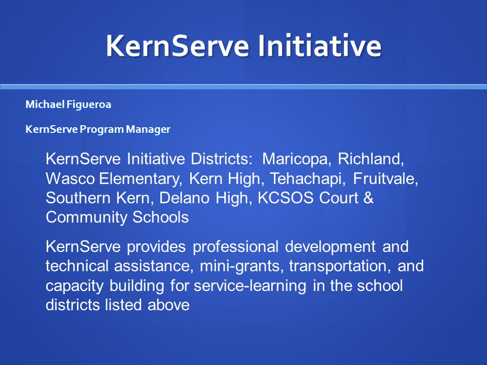 KernServe Initiative Michael Figueroa KernServe Program Manager KernServe Initiative Districts: Maricopa, Richland, Wasco Elementary, Kern High, Tehachapi, Fruitvale, Southern Kern, Delano High, KCSOS Court & Community Schools KernServe provides professional development and technical assistance, mini-grants, transportation, and capacity building for service-learning in the school districts listed above