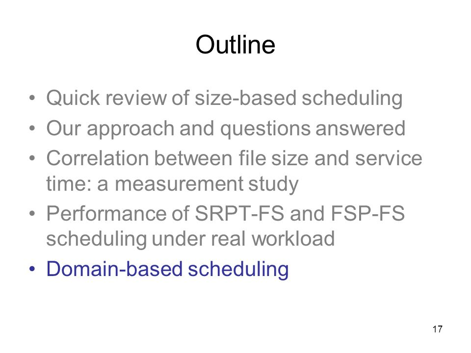 17 Outline Quick review of size-based scheduling Our approach and questions answered Correlation between file size and service time: a measurement study Performance of SRPT-FS and FSP-FS scheduling under real workload Domain-based scheduling