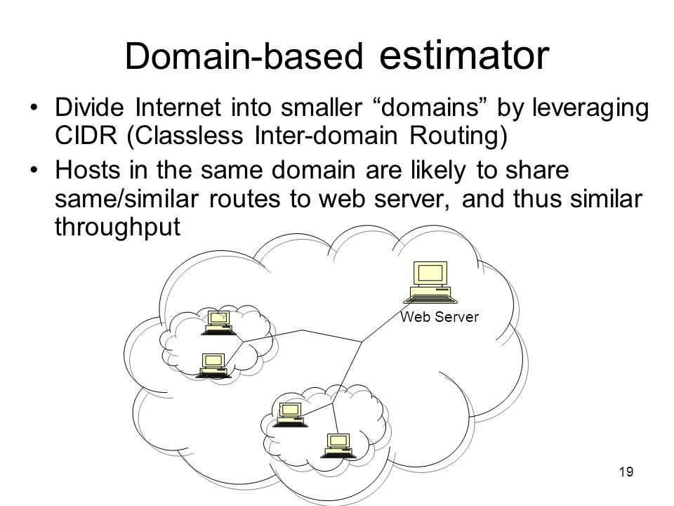 19 Domain-based estimator Divide Internet into smaller domains by leveraging CIDR (Classless Inter-domain Routing) Hosts in the same domain are likely to share same/similar routes to web server, and thus similar throughput Web Server