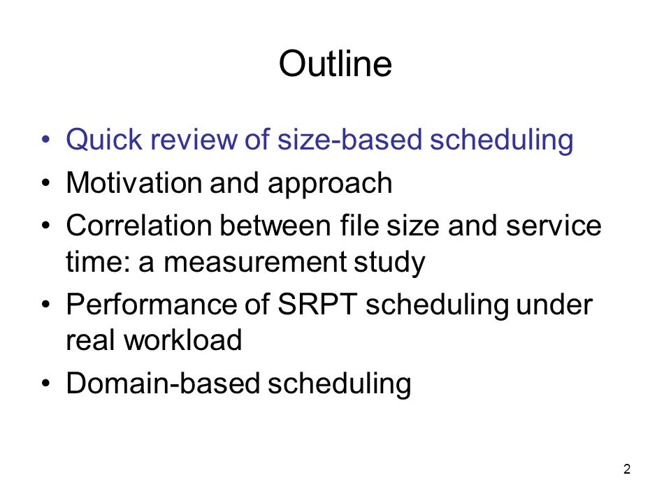 2 Outline Quick review of size-based scheduling Motivation and approach Correlation between file size and service time: a measurement study Performance of SRPT scheduling under real workload Domain-based scheduling