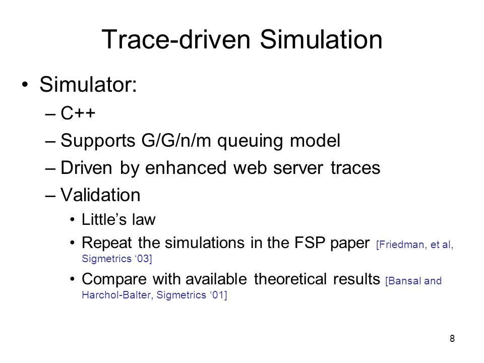 8 Trace-driven Simulation Simulator: –C++ –Supports G/G/n/m queuing model –Driven by enhanced web server traces –Validation Littles law Repeat the simulations in the FSP paper [Friedman, et al, Sigmetrics 03] Compare with available theoretical results [Bansal and Harchol-Balter, Sigmetrics 01]
