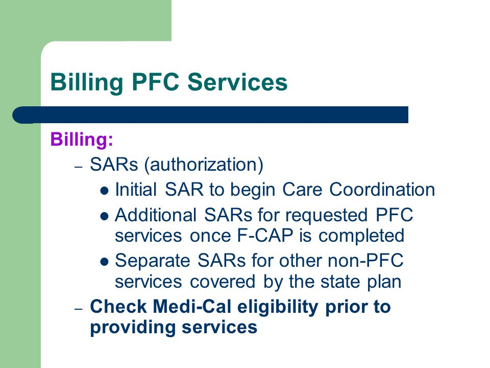 Billing PFC Services Billing: – SARs (authorization) Initial SAR to begin Care Coordination Additional SARs for requested PFC services once F-CAP is c