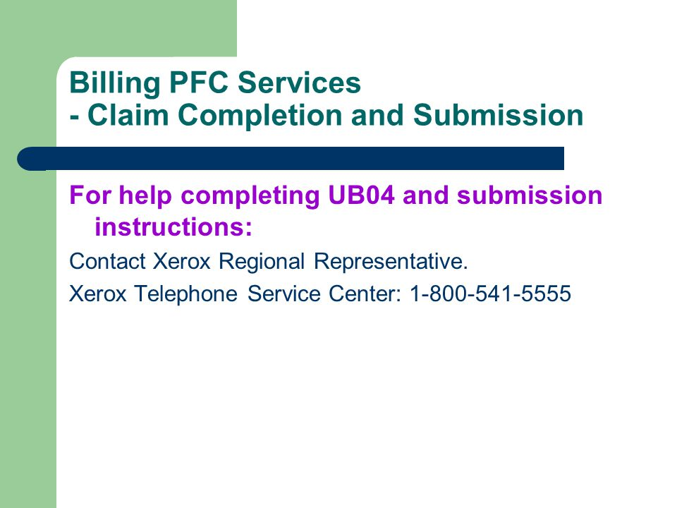 Billing PFC Services - Claim Completion and Submission For help completing UB04 and submission instructions: Contact Xerox Regional Representative. Xe
