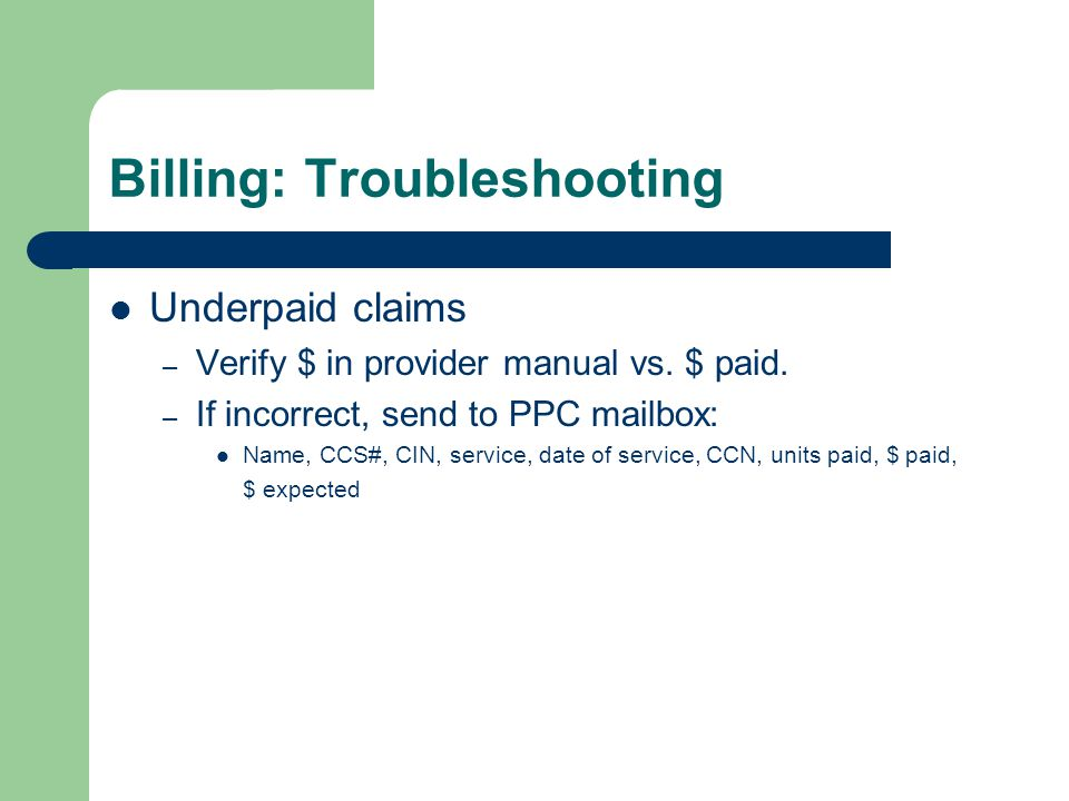 Billing: Troubleshooting Underpaid claims – Verify $ in provider manual vs. $ paid. – If incorrect, send to PPC mailbox: Name, CCS#, CIN, service, dat