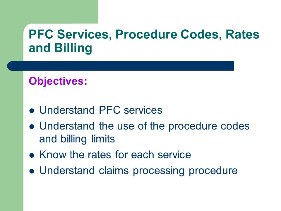 PFC Services, Procedure Codes, Rates and Billing Objectives: Understand PFC services Understand the use of the procedure codes and billing limits Know