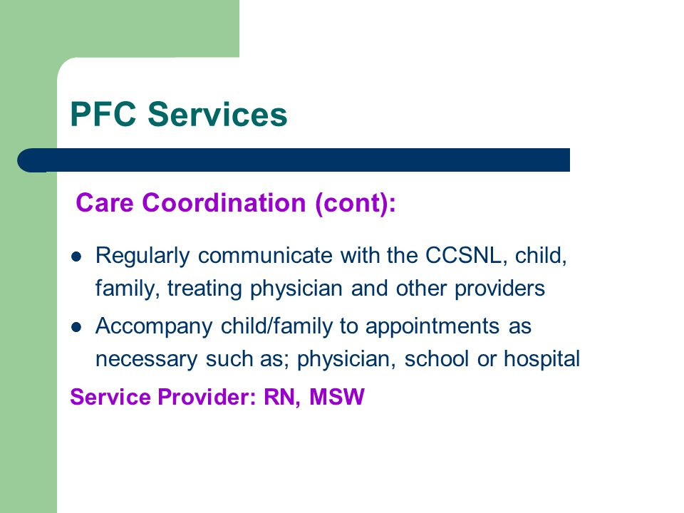 PFC Services Regularly communicate with the CCSNL, child, family, treating physician and other providers Accompany child/family to appointments as nec