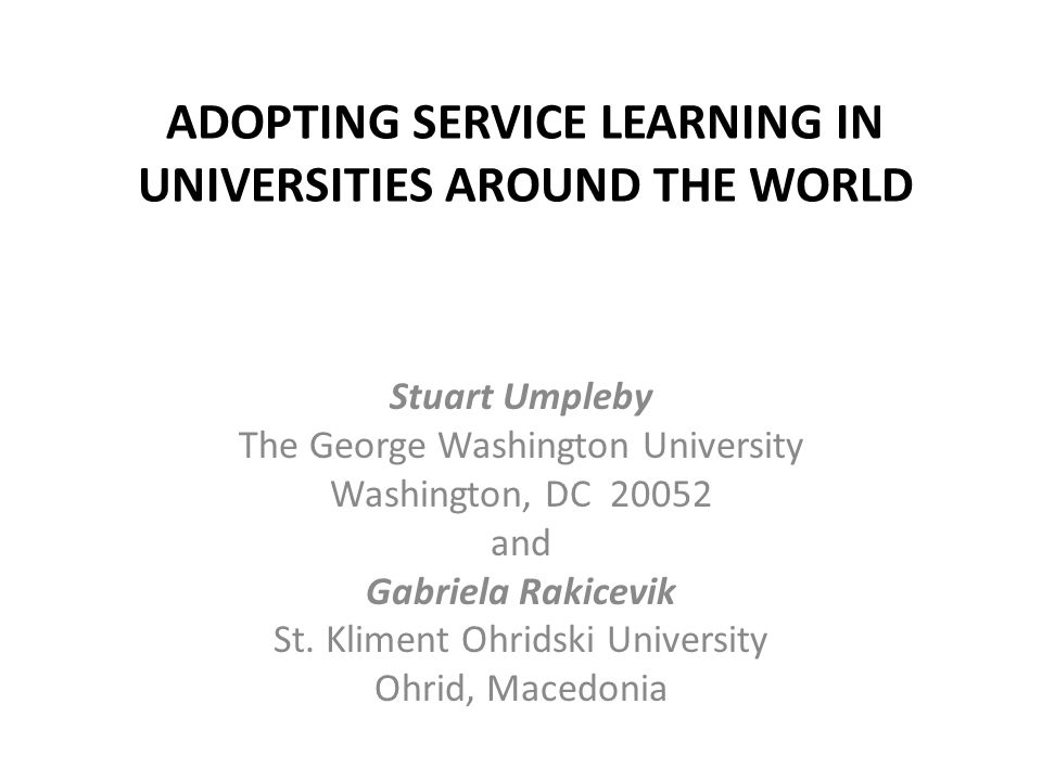 ADOPTING SERVICE LEARNING IN UNIVERSITIES AROUND THE WORLD Stuart Umpleby The George Washington University Washington, DC 20052 and Gabriela Rakicevik St.