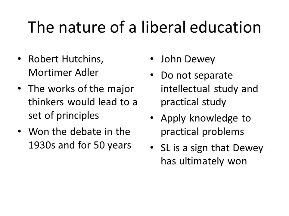 The nature of a liberal education Robert Hutchins, Mortimer Adler The works of the major thinkers would lead to a set of principles Won the debate in the 1930s and for 50 years John Dewey Do not separate intellectual study and practical study Apply knowledge to practical problems SL is a sign that Dewey has ultimately won