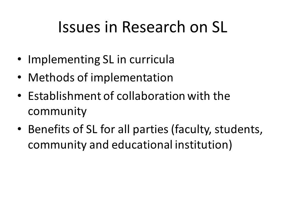 Issues in Research on SL Implementing SL in curricula Methods of implementation Establishment of collaboration with the community Benefits of SL for all parties (faculty, students, community and educational institution)