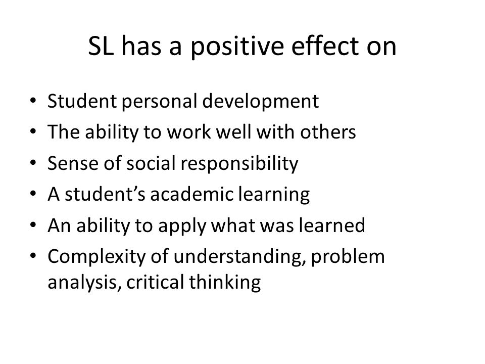SL has a positive effect on Student personal development The ability to work well with others Sense of social responsibility A students academic learning An ability to apply what was learned Complexity of understanding, problem analysis, critical thinking