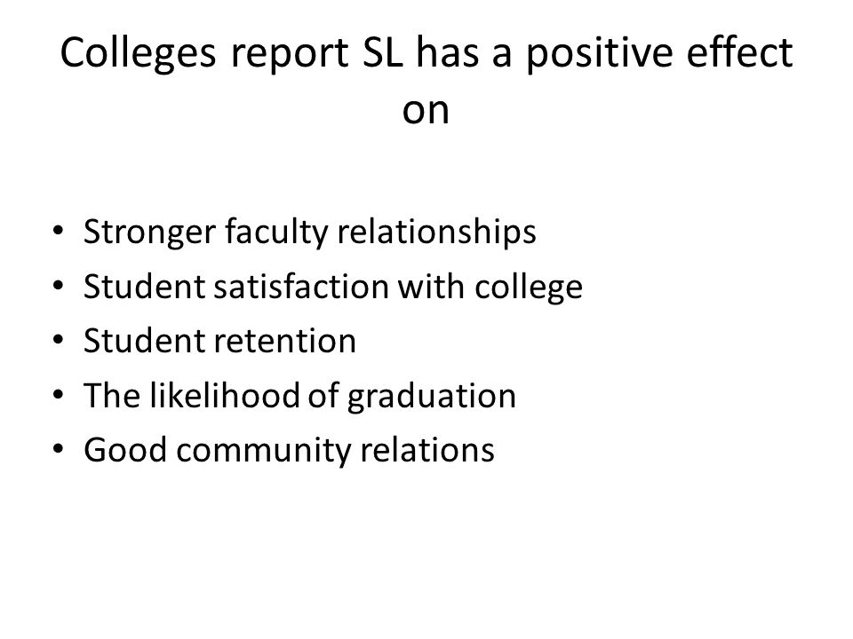 Colleges report SL has a positive effect on Stronger faculty relationships Student satisfaction with college Student retention The likelihood of graduation Good community relations