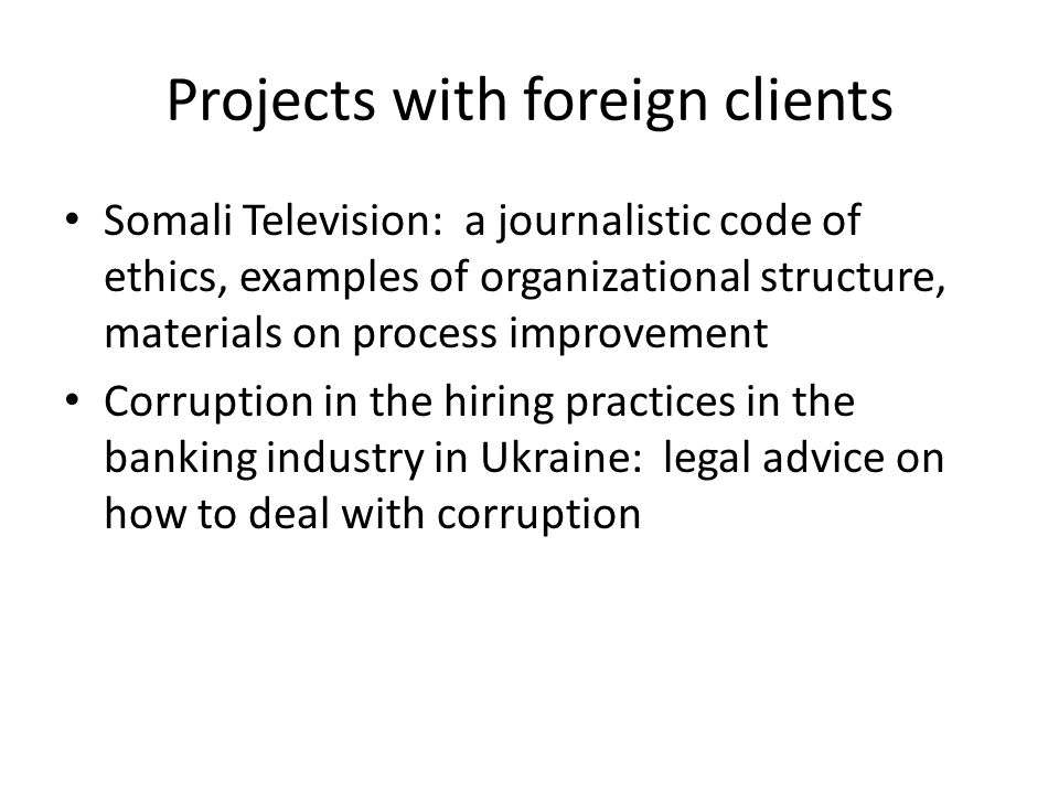Projects with foreign clients Somali Television: a journalistic code of ethics, examples of organizational structure, materials on process improvement Corruption in the hiring practices in the banking industry in Ukraine: legal advice on how to deal with corruption