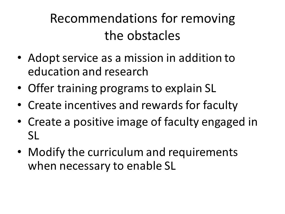 Recommendations for removing the obstacles Adopt service as a mission in addition to education and research Offer training programs to explain SL Create incentives and rewards for faculty Create a positive image of faculty engaged in SL Modify the curriculum and requirements when necessary to enable SL