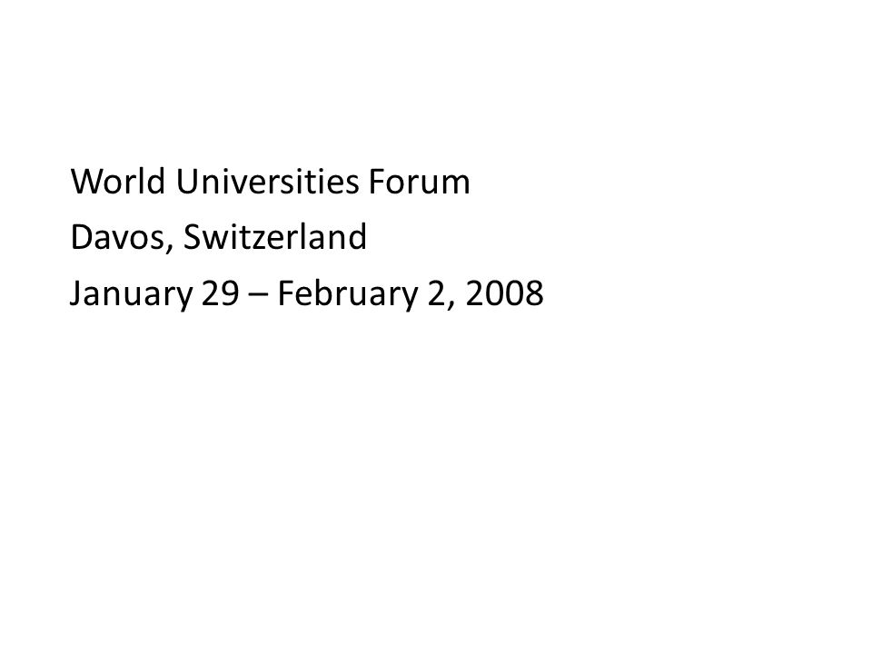 World Universities Forum Davos, Switzerland January 29 – February 2, 2008