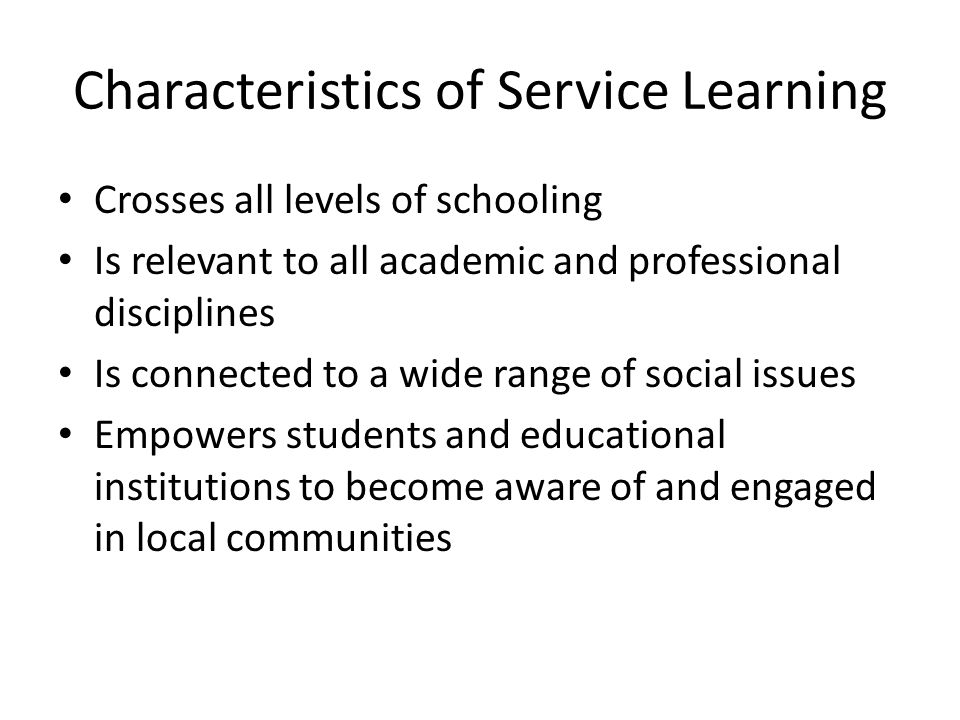 Characteristics of Service Learning Crosses all levels of schooling Is relevant to all academic and professional disciplines Is connected to a wide range of social issues Empowers students and educational institutions to become aware of and engaged in local communities