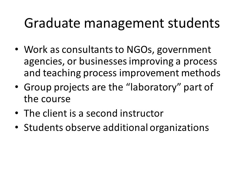 Graduate management students Work as consultants to NGOs, government agencies, or businesses improving a process and teaching process improvement methods Group projects are the laboratory part of the course The client is a second instructor Students observe additional organizations