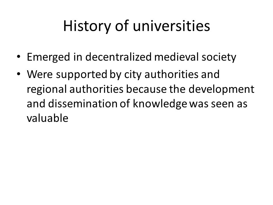 History of universities Emerged in decentralized medieval society Were supported by city authorities and regional authorities because the development and dissemination of knowledge was seen as valuable