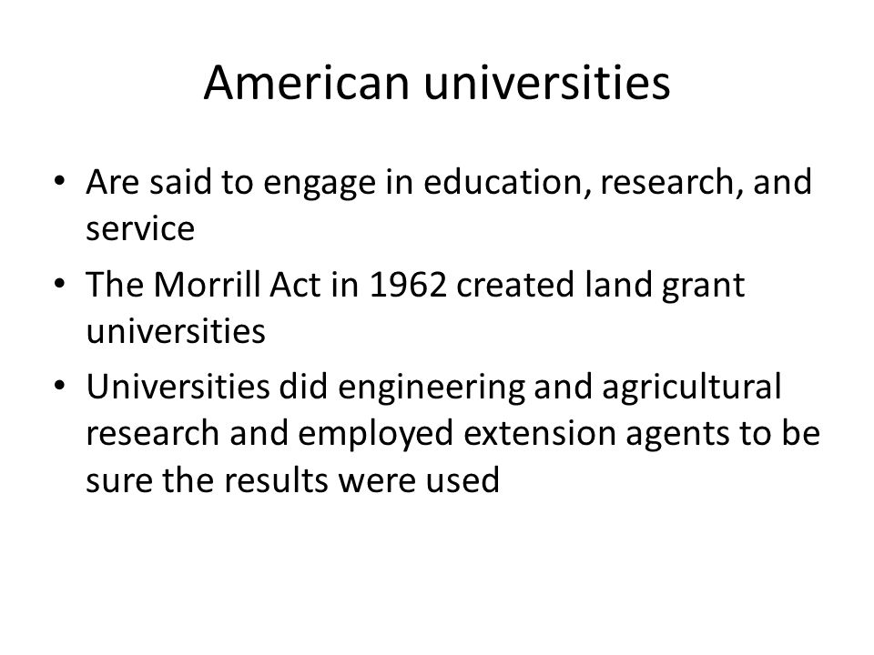 American universities Are said to engage in education, research, and service The Morrill Act in 1962 created land grant universities Universities did engineering and agricultural research and employed extension agents to be sure the results were used