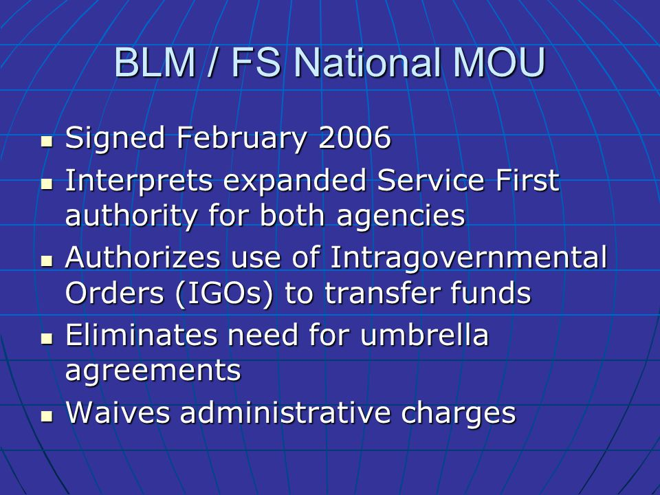 BLM / FS National MOU Signed February 2006 Signed February 2006 Interprets expanded Service First authority for both agencies Interprets expanded Service First authority for both agencies Authorizes use of Intragovernmental Orders (IGOs) to transfer funds Authorizes use of Intragovernmental Orders (IGOs) to transfer funds Eliminates need for umbrella agreements Eliminates need for umbrella agreements Waives administrative charges Waives administrative charges