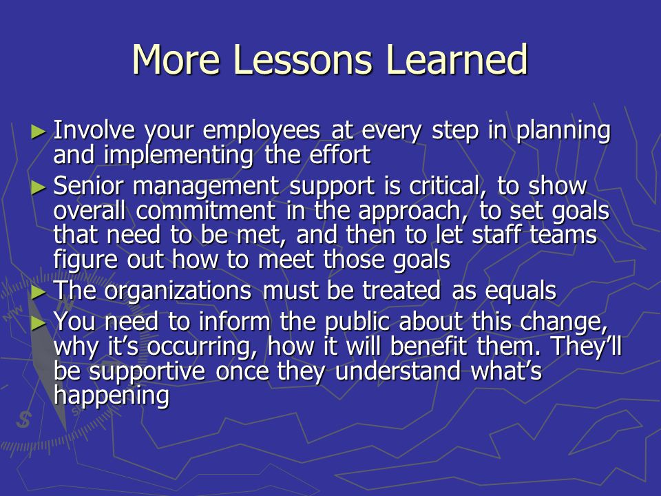More Lessons Learned Involve your employees at every step in planning and implementing the effort Involve your employees at every step in planning and implementing the effort Senior management support is critical, to show overall commitment in the approach, to set goals that need to be met, and then to let staff teams figure out how to meet those goals Senior management support is critical, to show overall commitment in the approach, to set goals that need to be met, and then to let staff teams figure out how to meet those goals The organizations must be treated as equals The organizations must be treated as equals You need to inform the public about this change, why its occurring, how it will benefit them.