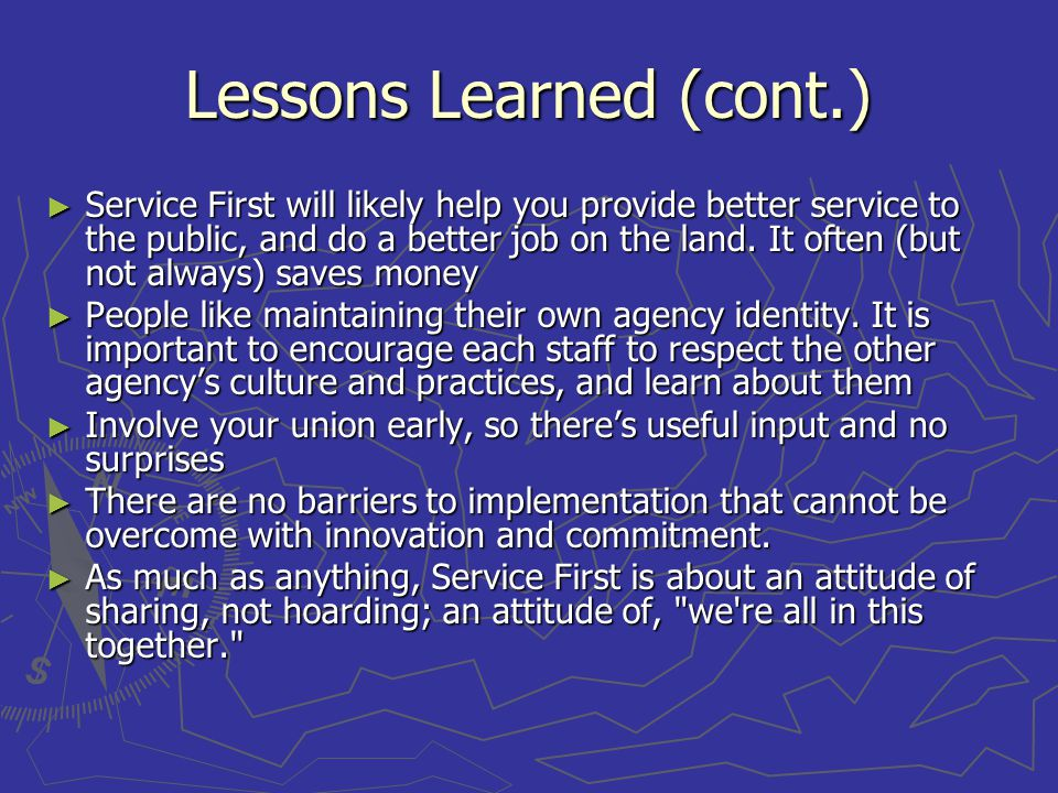 Lessons Learned (cont.) Service First will likely help you provide better service to the public, and do a better job on the land.