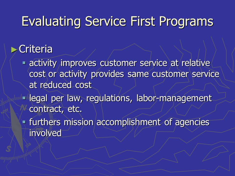 Evaluating Service First Programs Criteria Criteria activity improves customer service at relative cost or activity provides same customer service at reduced cost activity improves customer service at relative cost or activity provides same customer service at reduced cost legal per law, regulations, labor-management contract, etc.