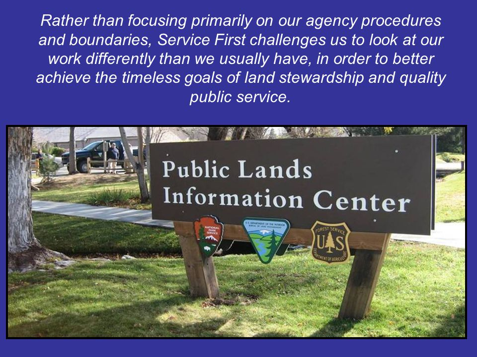 Rather than focusing primarily on our agency procedures and boundaries, Service First challenges us to look at our work differently than we usually have, in order to better achieve the timeless goals of land stewardship and quality public service.