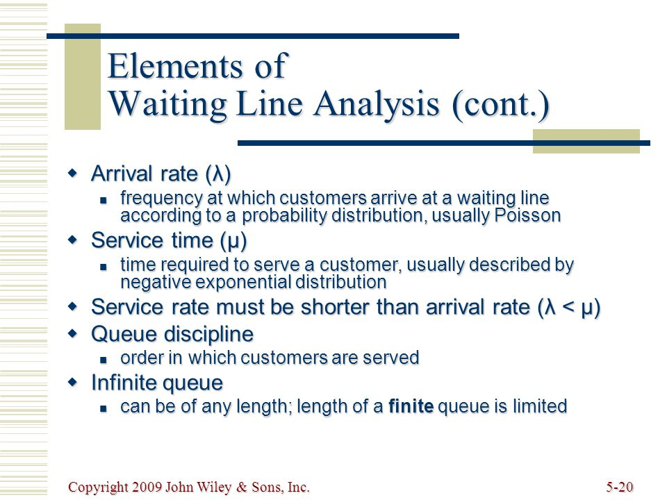 Copyright 2009 John Wiley & Sons, Inc.5-20 Elements of Waiting Line Analysis (cont.) Arrival rate (λ) Arrival rate (λ) frequency at which customers arrive at a waiting line according to a probability distribution, usually Poisson frequency at which customers arrive at a waiting line according to a probability distribution, usually Poisson Service time (μ) Service time (μ) time required to serve a customer, usually described by negative exponential distribution time required to serve a customer, usually described by negative exponential distribution Service rate must be shorter than arrival rate (λ < μ) Service rate must be shorter than arrival rate (λ < μ) Queue discipline Queue discipline order in which customers are served order in which customers are served Infinite queue Infinite queue can be of any length; length of a finite queue is limited can be of any length; length of a finite queue is limited