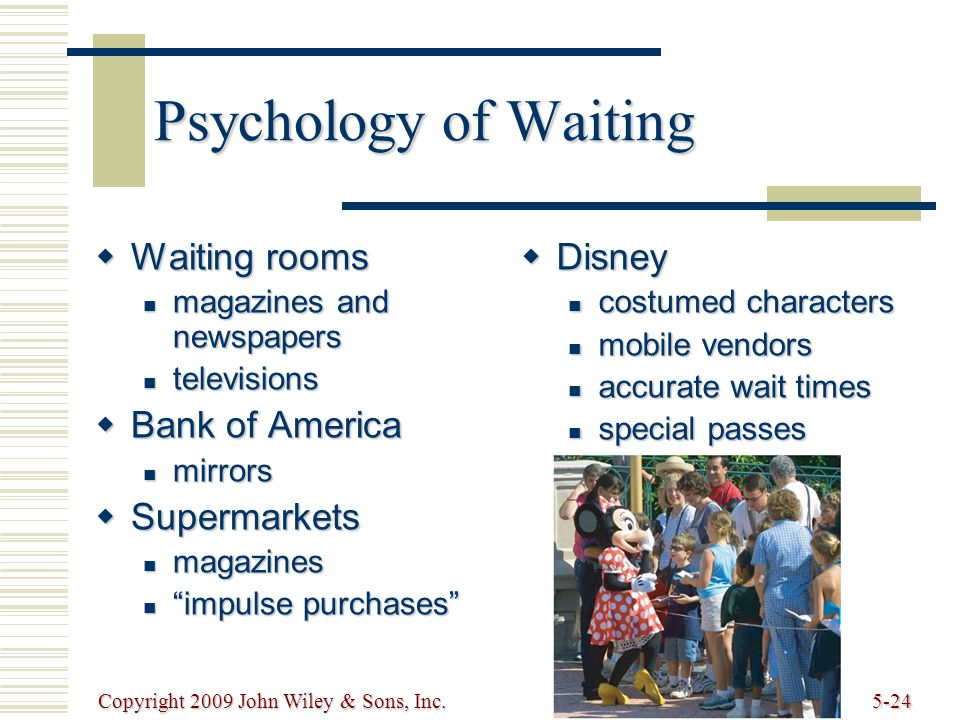 Copyright 2009 John Wiley & Sons, Inc.5-24 Psychology of Waiting Waiting rooms Waiting rooms magazines and newspapers magazines and newspapers televisions televisions Bank of America Bank of America mirrors mirrors Supermarkets Supermarkets magazines magazines impulse purchases impulse purchases Disney Disney costumed characters costumed characters mobile vendors mobile vendors accurate wait times accurate wait times special passes special passes