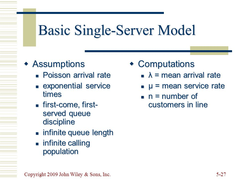 Copyright 2009 John Wiley & Sons, Inc.5-27 Basic Single-Server Model Assumptions Assumptions Poisson arrival rate Poisson arrival rate exponential service times exponential service times first-come, first- served queue discipline first-come, first- served queue discipline infinite queue length infinite queue length infinite calling population infinite calling population Computations Computations λ = mean arrival rate λ = mean arrival rate μ = mean service rate μ = mean service rate n = number of customers in line n = number of customers in line