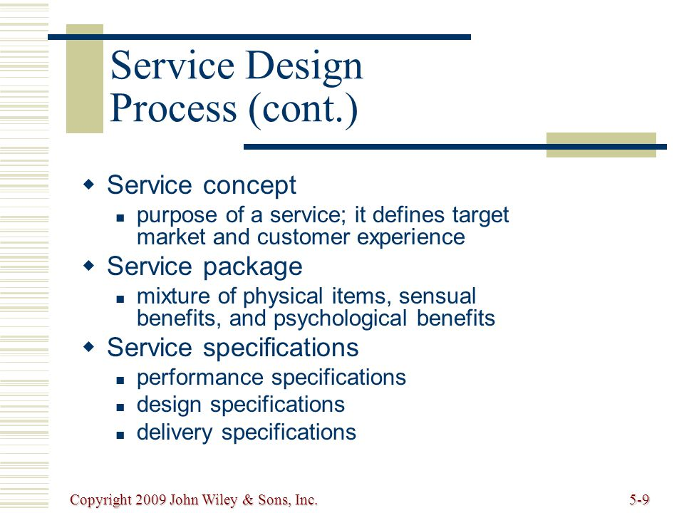 Copyright 2009 John Wiley & Sons, Inc.5-9 Service concept purpose of a service; it defines target market and customer experience Service package mixture of physical items, sensual benefits, and psychological benefits Service specifications performance specifications design specifications delivery specifications Service Design Process (cont.)