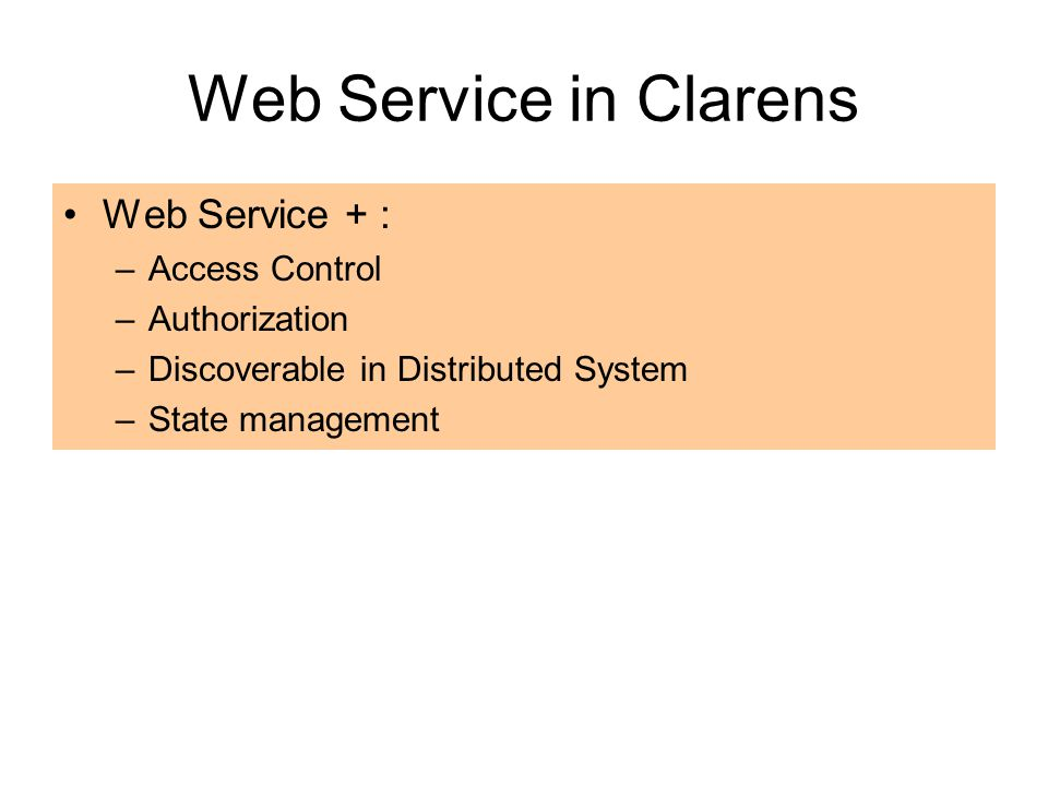 Web Service in Clarens Web Service + : –Access Control –Authorization –Discoverable in Distributed System –State management