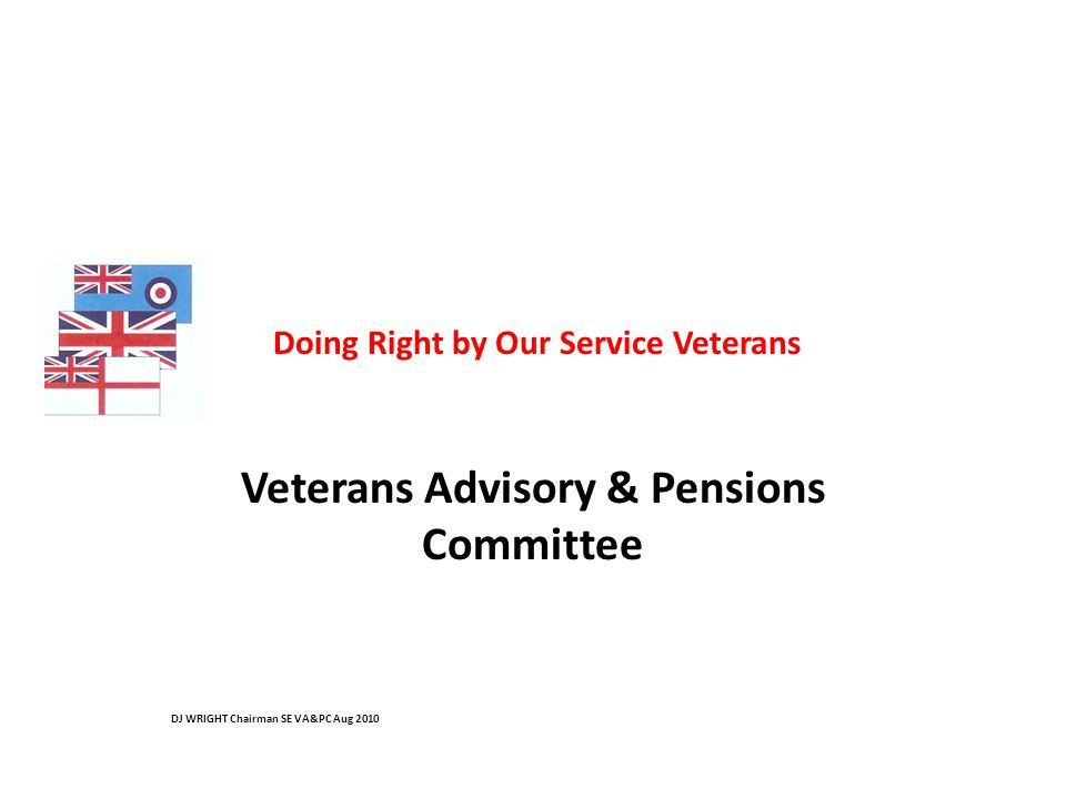 Doing Right by Our Service Veterans Veterans Advisory & Pensions Committee DJ WRIGHT Chairman SE VA&PC Aug 2010