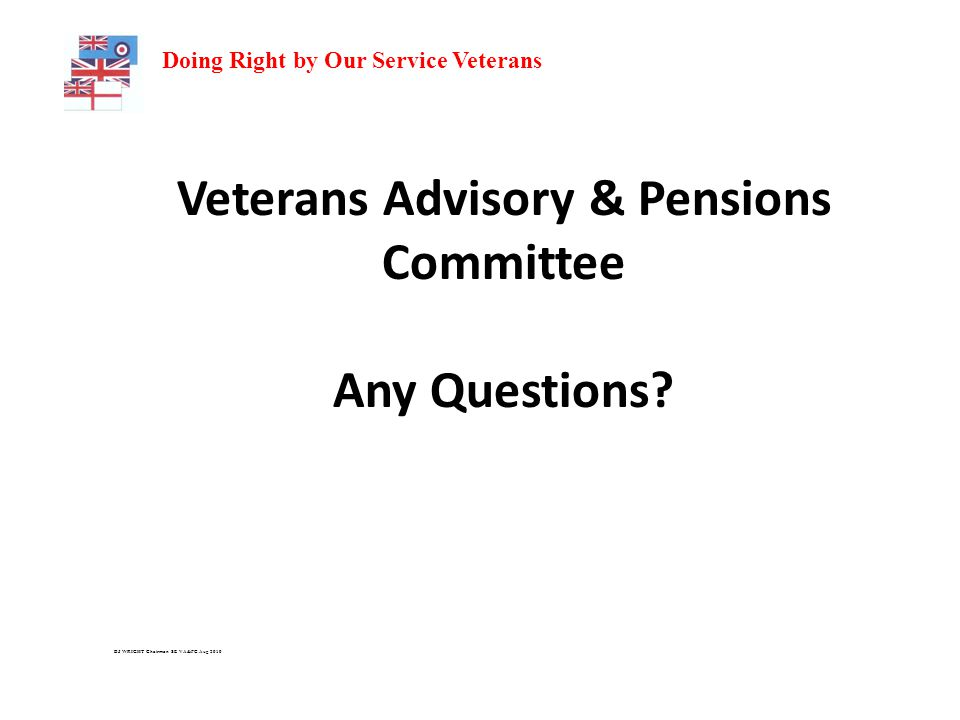 Doing Right by Our Service Veterans Veterans Advisory & Pensions Committee Any Questions.