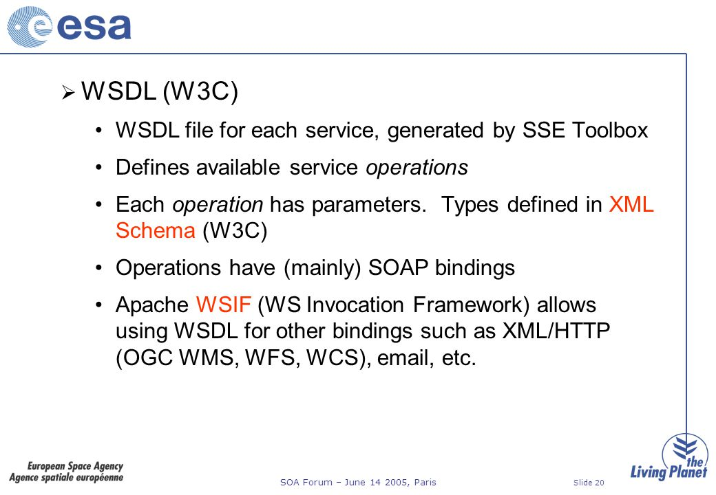 SOA Forum – June 14 2005, Paris Slide 20 WSDL (W3C) WSDL file for each service, generated by SSE Toolbox Defines available service operations Each operation has parameters.