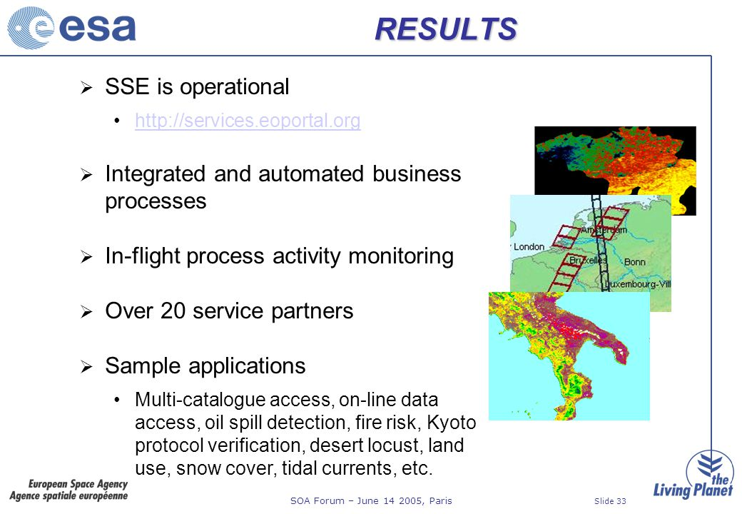 SOA Forum – June 14 2005, Paris Slide 33 RESULTS SSE is operational http://services.eoportal.org Integrated and automated business processes In-flight process activity monitoring Over 20 service partners Sample applications Multi-catalogue access, on-line data access, oil spill detection, fire risk, Kyoto protocol verification, desert locust, land use, snow cover, tidal currents, etc.